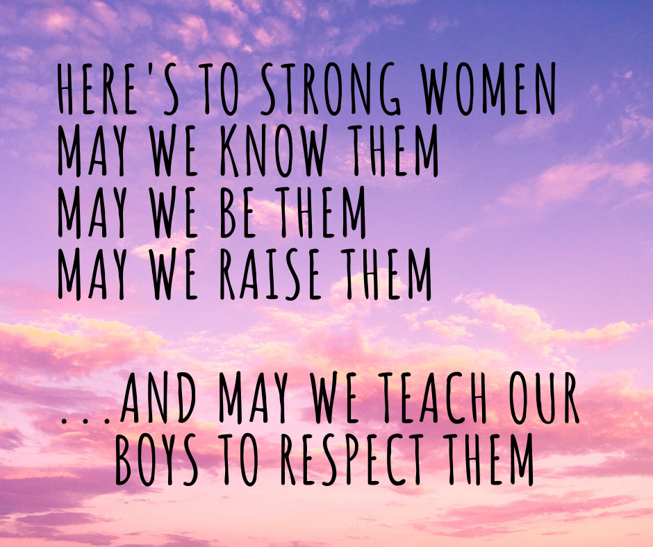 Here's to strong women May we know them May we be them may we raise them ...and may we raise our boys to respect them