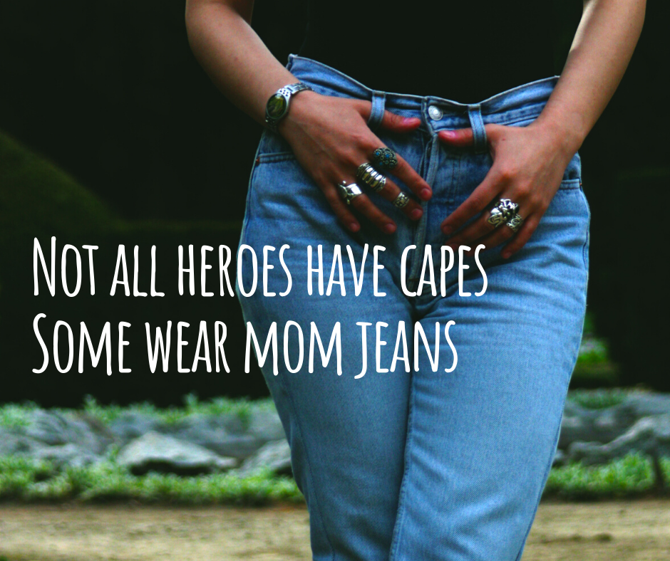 Not all heroes have capes. Some wear mom jeans.