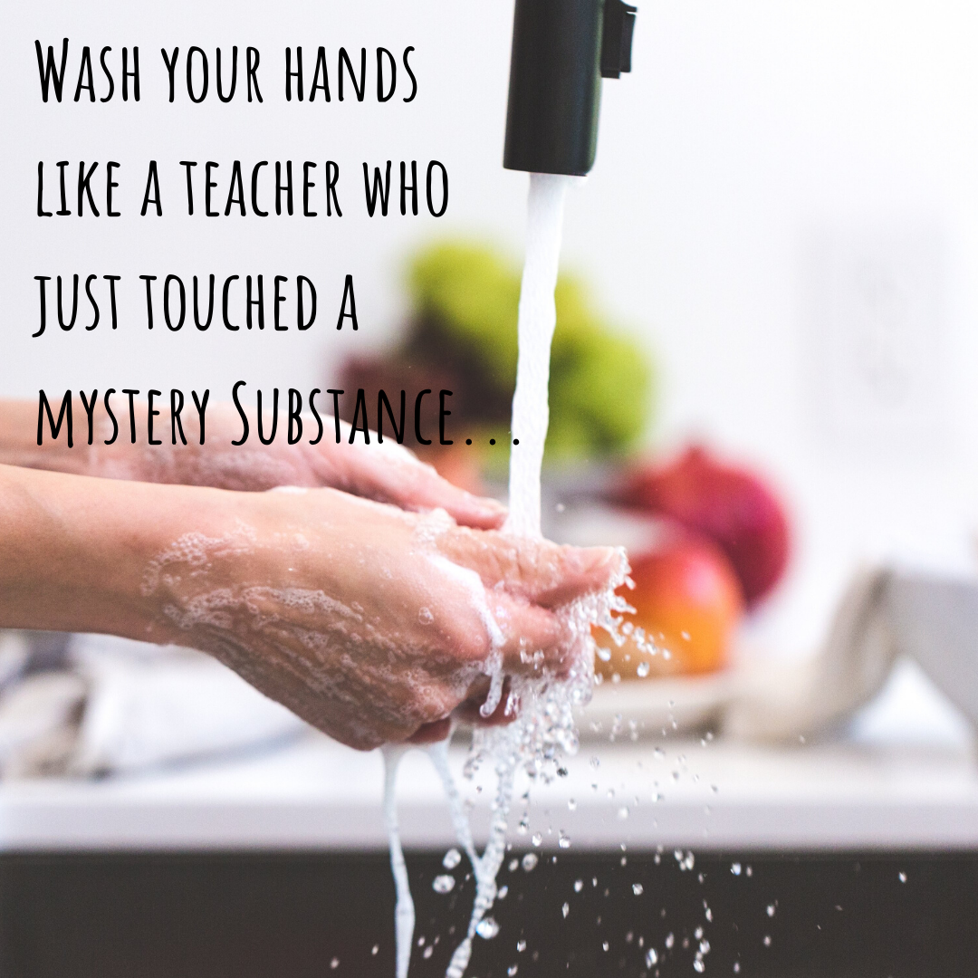 Wash your hands like a teacher who just touched a mystery substance...